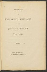 Anchieta, José de. Informações e fragmentos históricos (1584-1586).Rio de Janeiro : Imprensa Nacional, 1886. http://pds.lib.harvard.edu/pds/view/37090211 (Exemplar da Universidade de Harvard, cota restrita. Fac-simile digital)